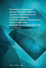 Концепция создания Единой системы охраны, защиты и использования интеллектуальной собственности в Таможенном союзе и Едином экономическом пространстве. Научный доклад